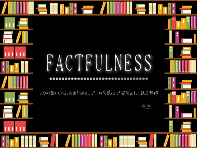 FACTFULNESS(ファクトフルネス) 10の思い込みを乗り越え、データを基に世界を正しく見る習慣, 本, 読書, 感想